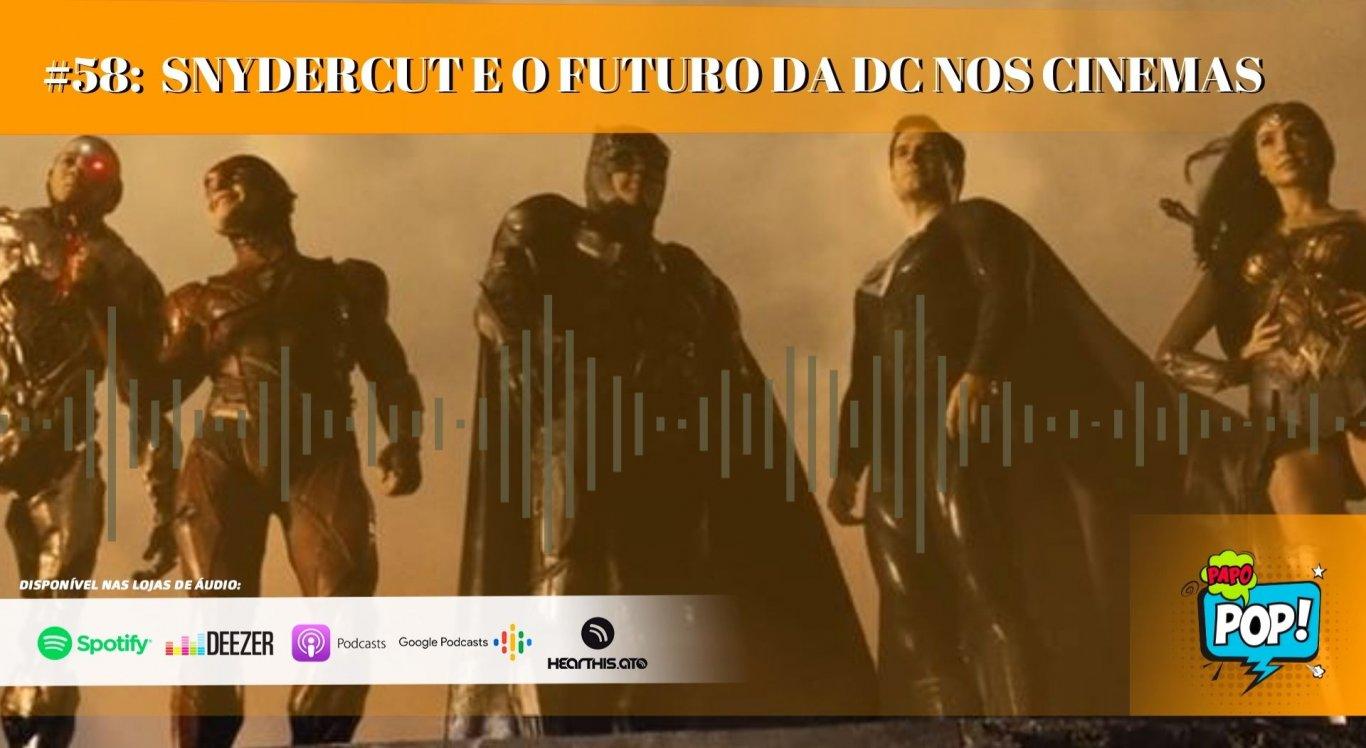 PAPO POP #58: Snydercut e o futuro da DC nos cinemas